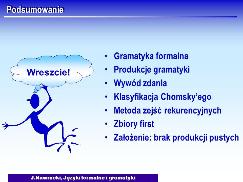 J.Nawrocki, Języki formalne i gramatyki Podsumowanie Wreszcie! Gramatyka formalna Produkcje gramatyki Wywód zdania Klasyfikacja Chomsky'ego Metoda zej