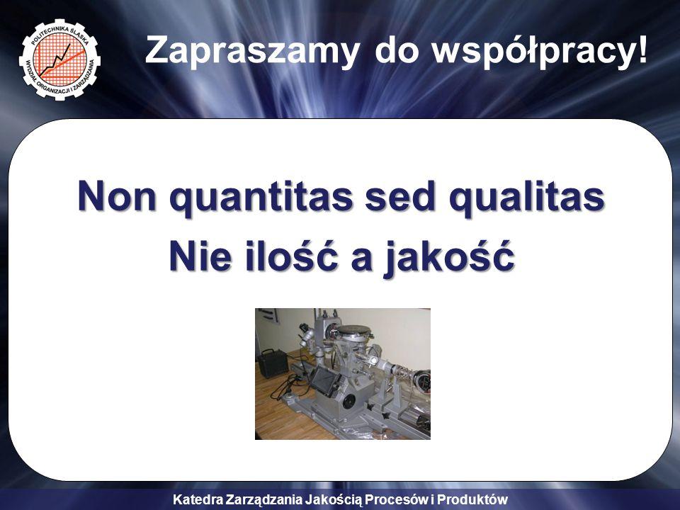 Katedra Zarządzania Jakością Procesów i Produktów Non quantitas sed qualitas Nie ilość a jakość Zapraszamy do współpracy!