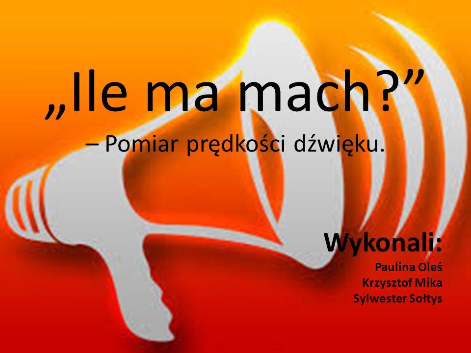 """""""Ile ma mach?"""" – Pomiar prędkości dźwięku. Wykonali: Paulina Oleś Krzysztof Mika Sylwester Sołtys"""