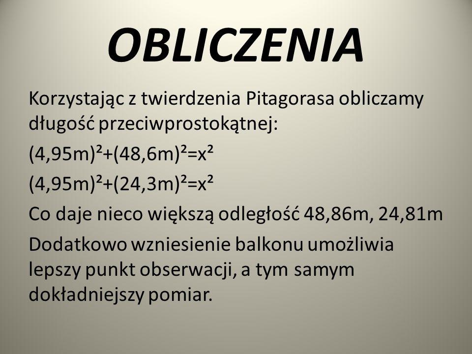OBLICZENIA Korzystając z twierdzenia Pitagorasa obliczamy długość przeciwprostokątnej: (4,95m)²+(48,6m)²=x² (4,95m)²+(24,3m)²=x² Co daje nieco większą odległość 48,86m, 24,81m Dodatkowo wzniesienie balkonu umożliwia lepszy punkt obserwacji, a tym samym dokładniejszy pomiar.