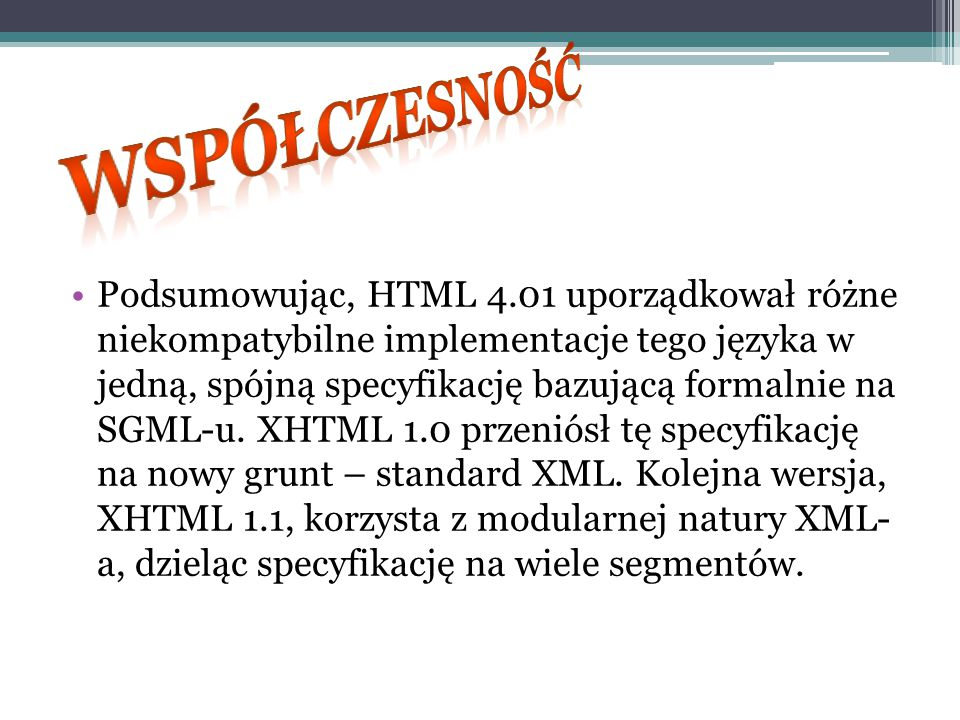 Podsumowując, HTML 4.01 uporządkował różne niekompatybilne implementacje tego języka w jedną, spójną specyfikację bazującą formalnie na SGML-u. XHTML