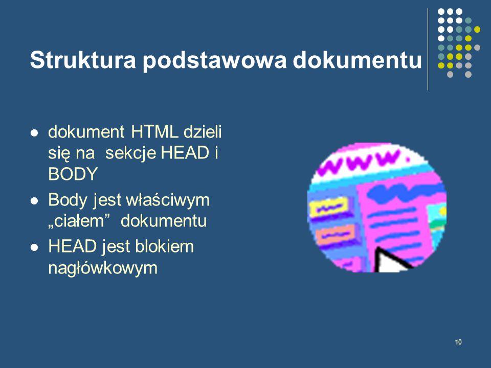 """10 Struktura podstawowa dokumentu dokument HTML dzieli się na sekcje HEAD i BODY Body jest właściwym """"ciałem dokumentu HEAD jest blokiem nagłówkowym"""