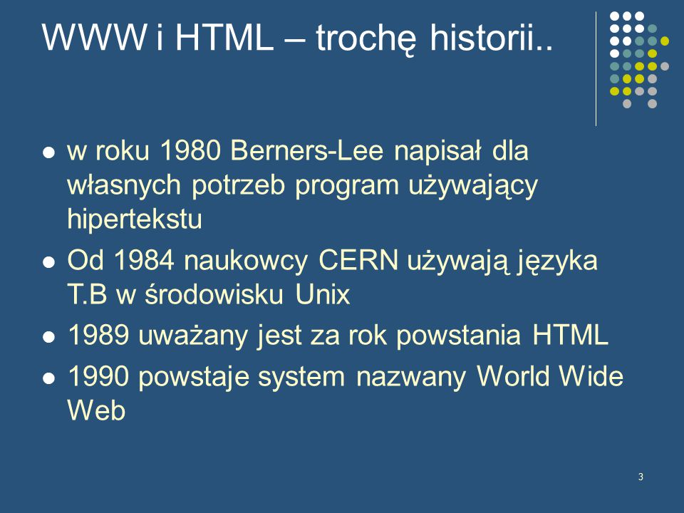 3 WWW i HTML – trochę historii.. w roku 1980 Berners-Lee napisał dla własnych potrzeb program używający hipertekstu Od 1984 naukowcy CERN używają języ