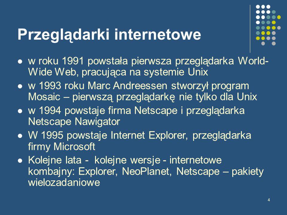4 Przeglądarki internetowe w roku 1991 powstała pierwsza przeglądarka World- Wide Web, pracująca na systemie Unix w 1993 roku Marc Andreessen stworzył program Mosaic – pierwszą przeglądarkę nie tylko dla Unix w 1994 powstaje firma Netscape i przeglądarka Netscape Nawigator W 1995 powstaje Internet Explorer, przeglądarka firmy Microsoft Kolejne lata - kolejne wersje - internetowe kombajny: Explorer, NeoPlanet, Netscape – pakiety wielozadaniowe