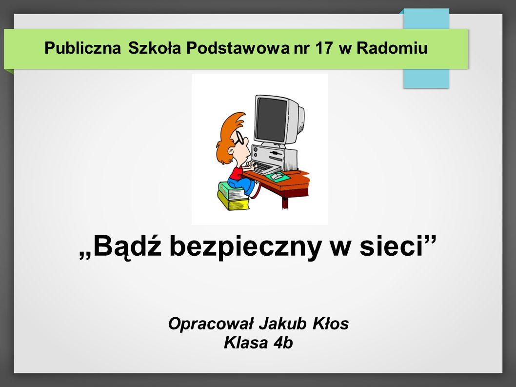 """Publiczna Szkoła Podstawowa nr 17 w Radomiu """"Bądź bezpieczny w sieci Opracował Jakub Kłos Klasa 4b"""