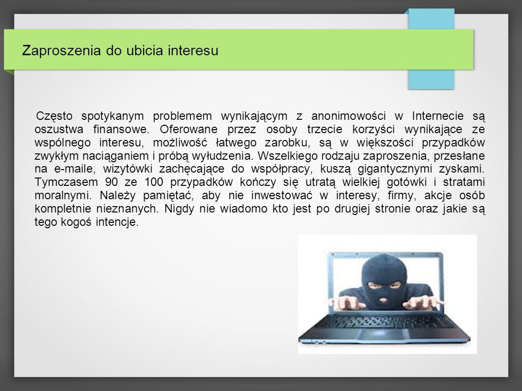 Zaproszenia do ubicia interesu Często spotykanym problemem wynikającym z anonimowości w Internecie są oszustwa finansowe.