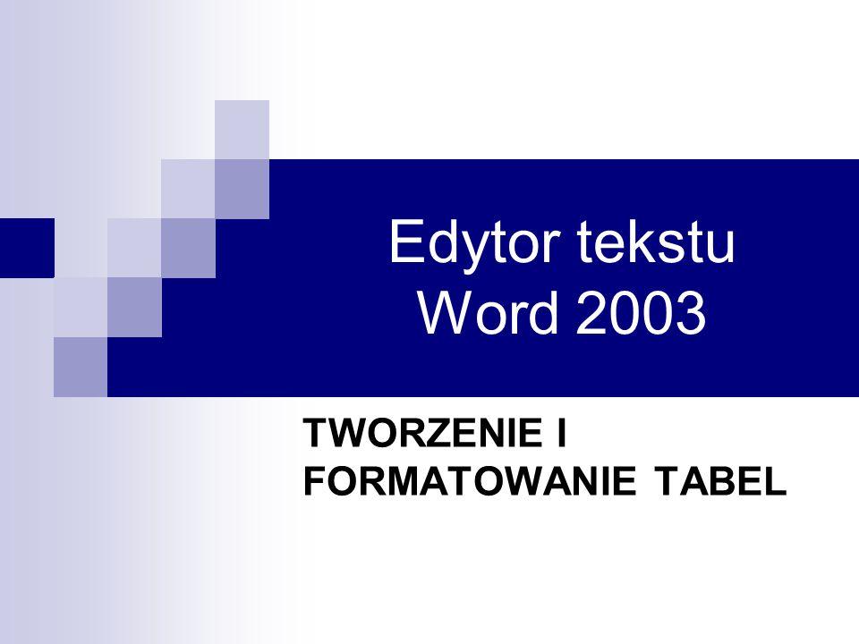 Edytor tekstu Word 2003 TWORZENIE I FORMATOWANIE TABEL