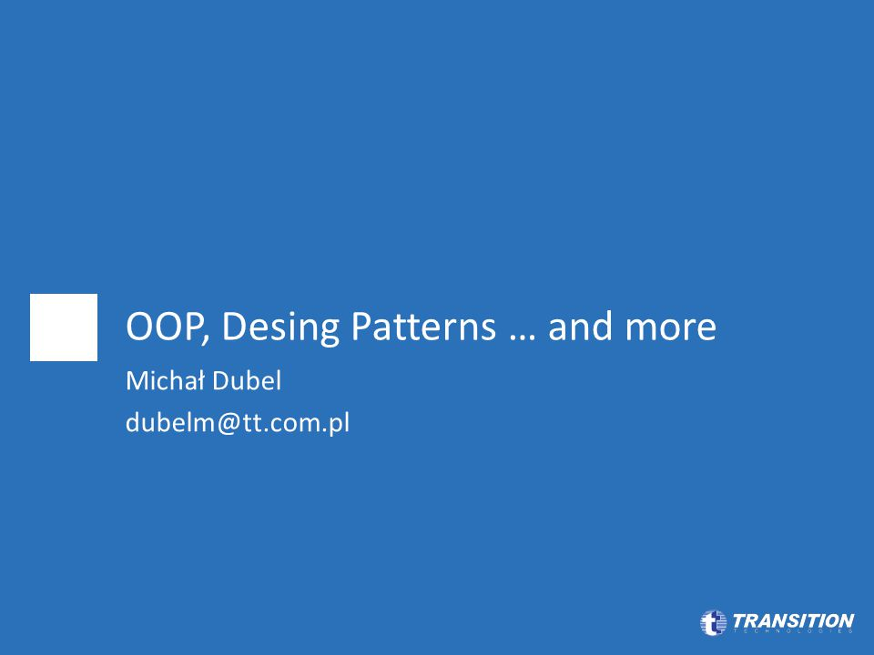 OOP, Desing Patterns … and more Michał Dubel dubelm@tt.com.pl