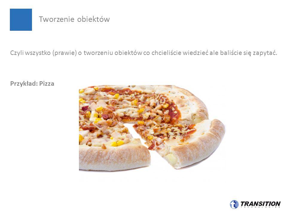 Czyli wszystko (prawie) o tworzeniu obiektów co chcieliście wiedzieć ale baliście się zapytać. Przykład: Pizza Tworzenie obiektów