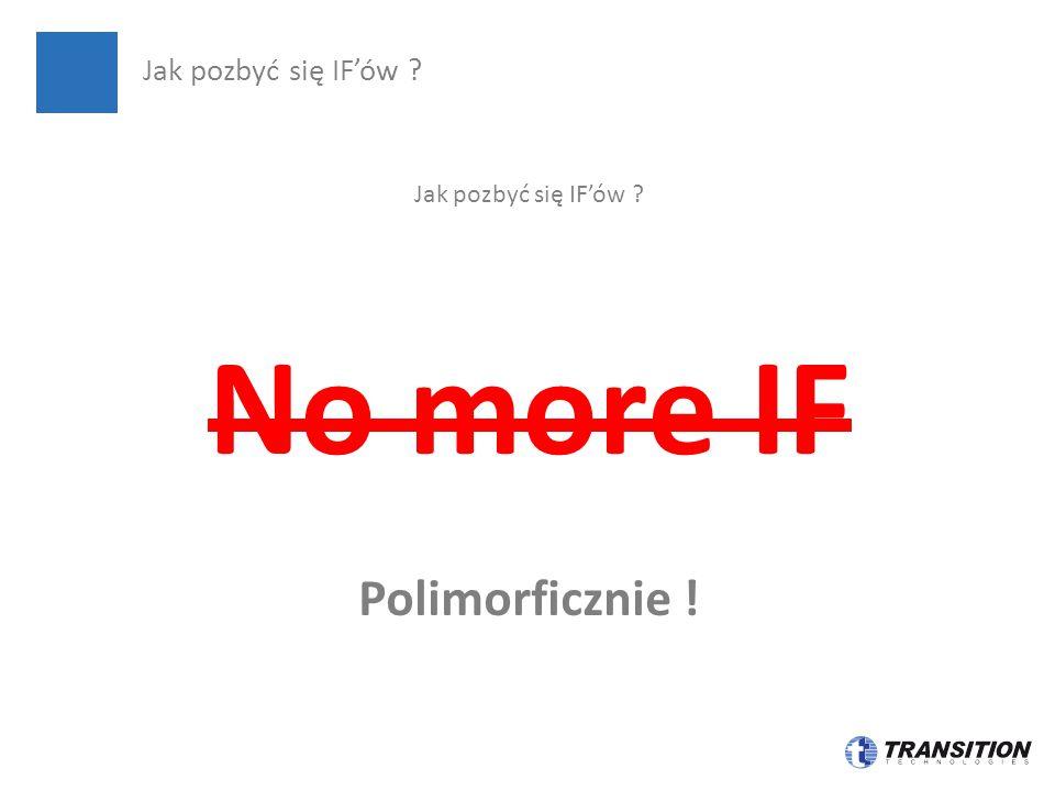 Jak pozbyć się IF'ów ? No more IF Polimorficznie ! Jak pozbyć się IF'ów ?