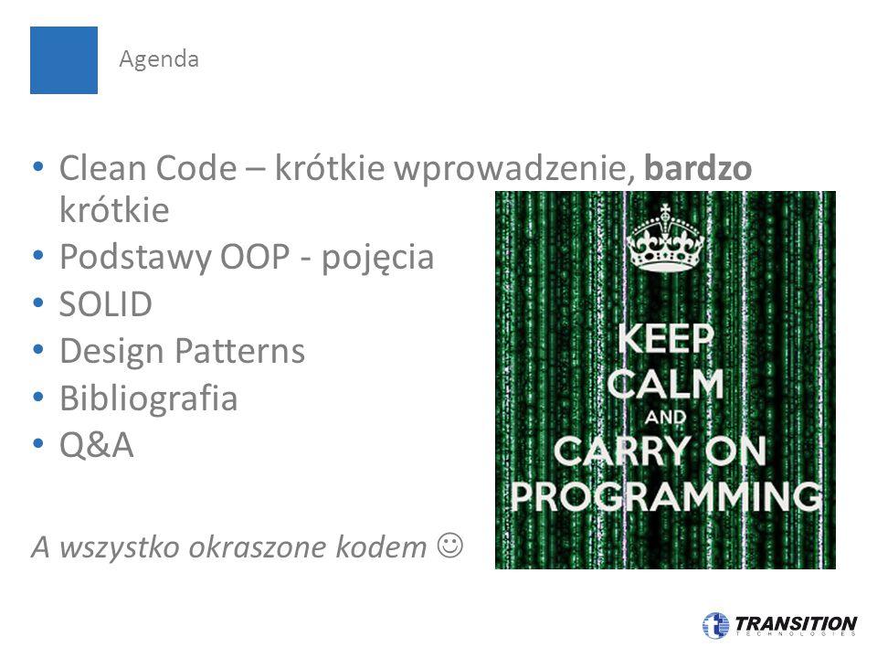 Clean Code – krótkie wprowadzenie, bardzo krótkie Podstawy OOP - pojęcia SOLID Design Patterns Bibliografia Q&A A wszystko okraszone kodem Agenda