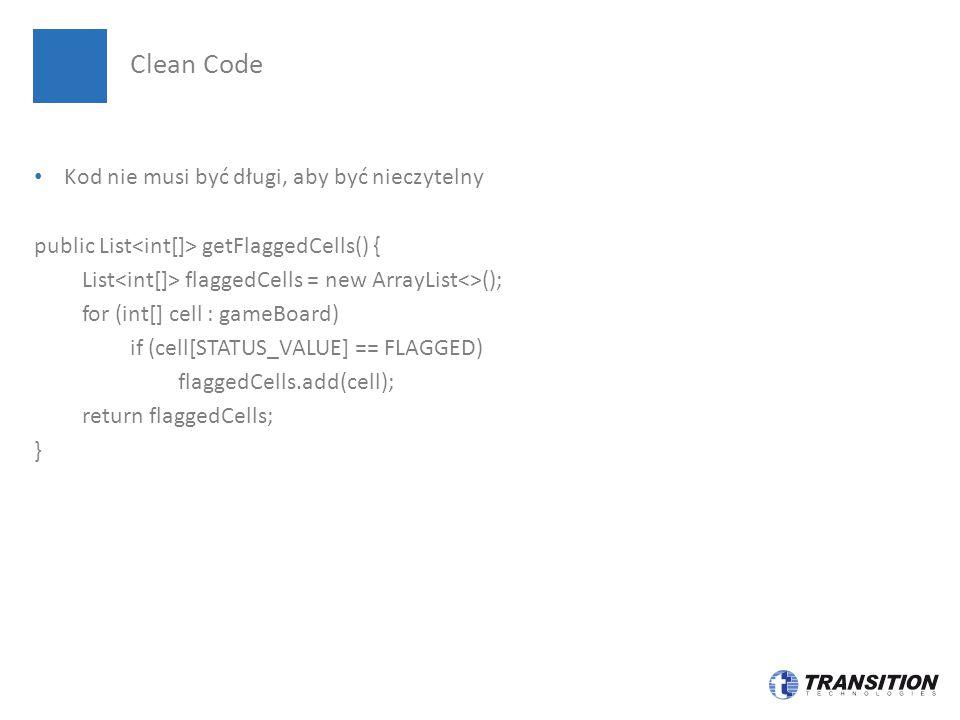 Jeszcze lepsze uporządkowanie kodu public List getFlaggedCells() { List flaggedCells = new ArrayList<>(); for (Cell cell : gameBoard) if (cell.isFlagged()) flaggedCells.add(cell); return flaggedCells; } Clean Code – możemy nawet lepiej !