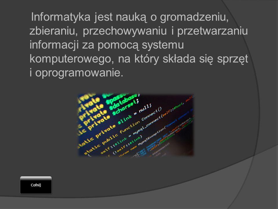 Informatyka jest nauką o gromadzeniu, zbieraniu, przechowywaniu i przetwarzaniu informacji za pomocą systemu komputerowego, na który składa się sprzęt