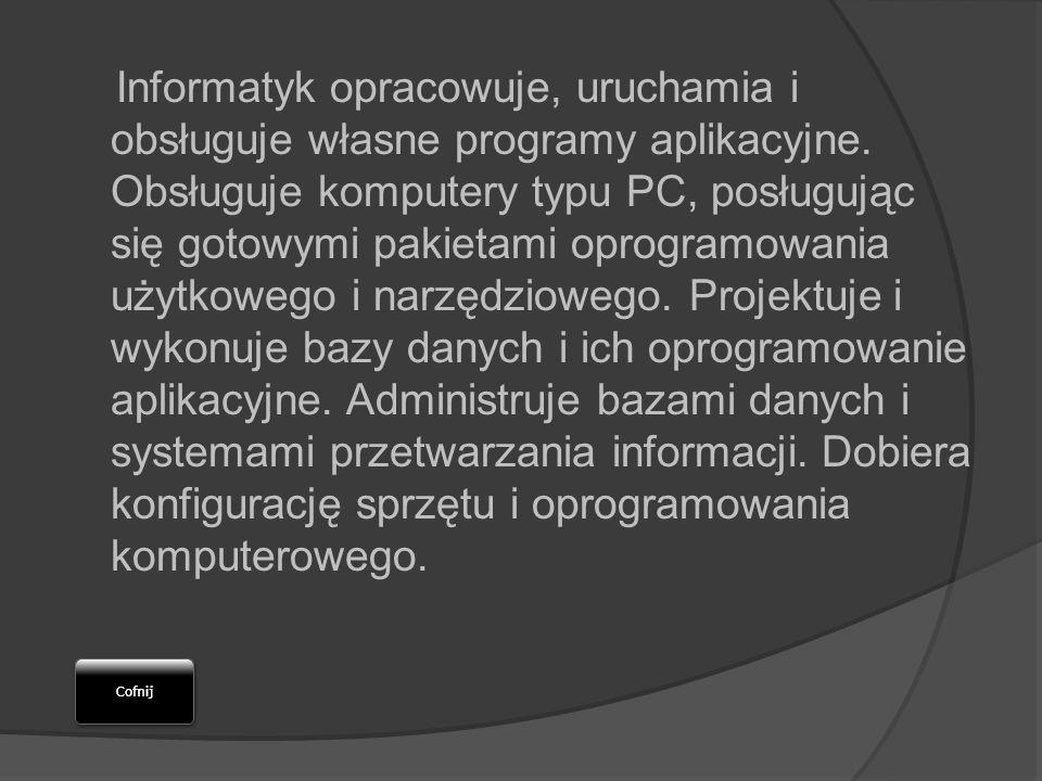 Informatyk opracowuje, uruchamia i obsługuje własne programy aplikacyjne. Obsługuje komputery typu PC, posługując się gotowymi pakietami oprogramowani
