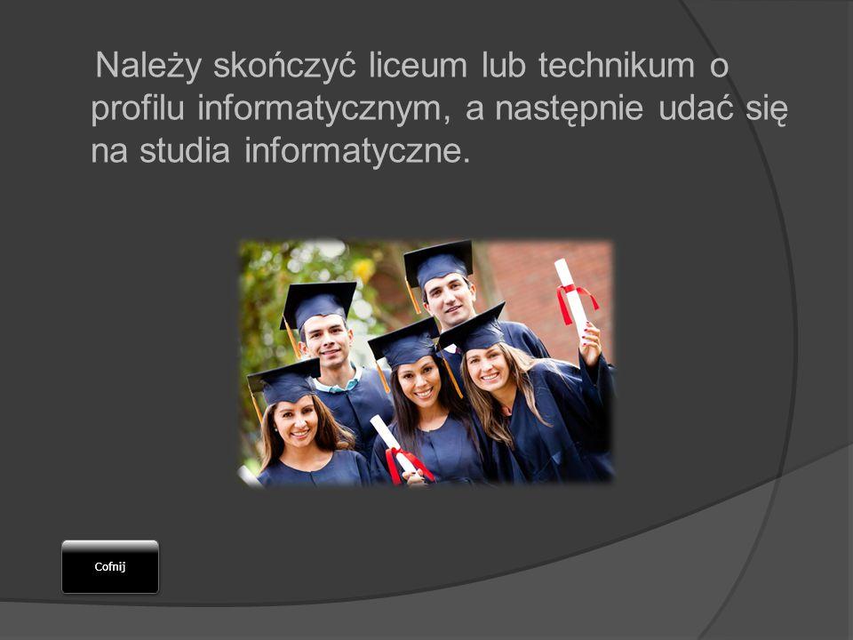 Należy skończyć liceum lub technikum o profilu informatycznym, a następnie udać się na studia informatyczne.