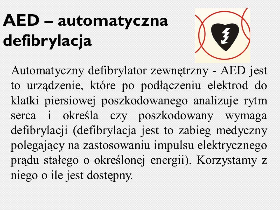 AED – automatyczna defibrylacja Automatyczny defibrylator zewnętrzny - AED jest to urządzenie, które po podłączeniu elektrod do klatki piersiowej poszkodowanego analizuje rytm serca i określa czy poszkodowany wymaga defibrylacji (defibrylacja jest to zabieg medyczny polegający na zastosowaniu impulsu elektrycznego prądu stałego o określonej energii).