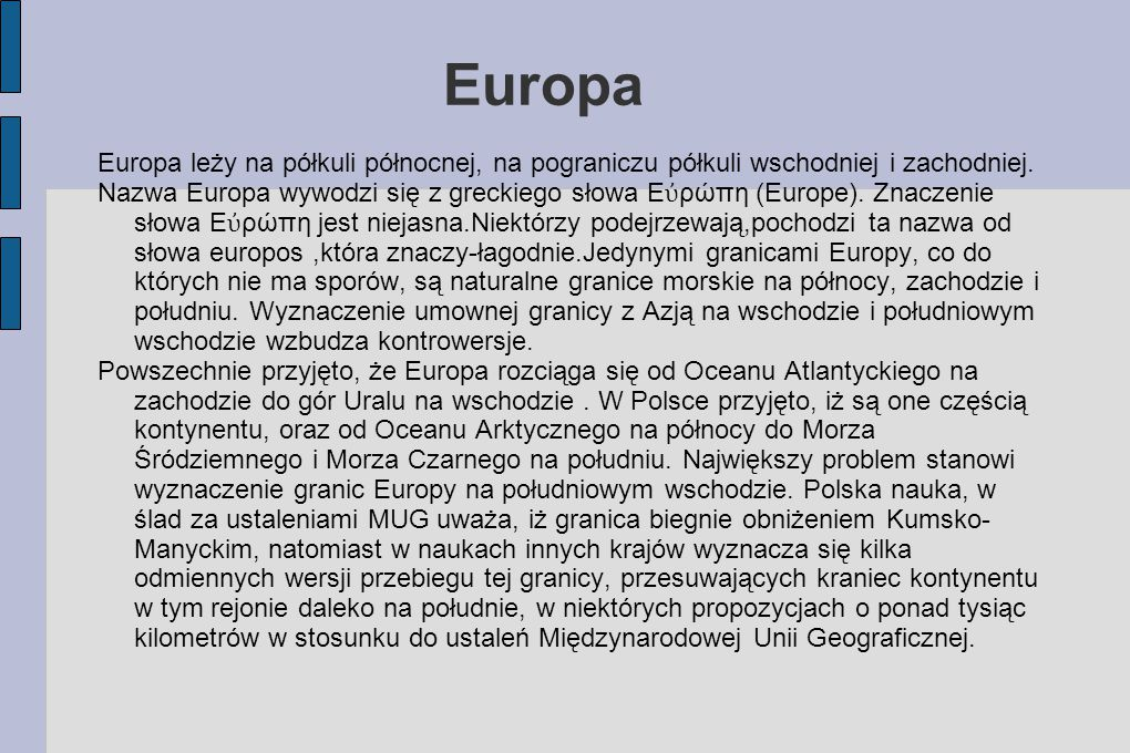 Europa Europa leży na półkuli północnej, na pograniczu półkuli wschodniej i zachodniej. Nazwa Europa wywodzi się z greckiego słowa Ε ὐ ρώπη (Europe).