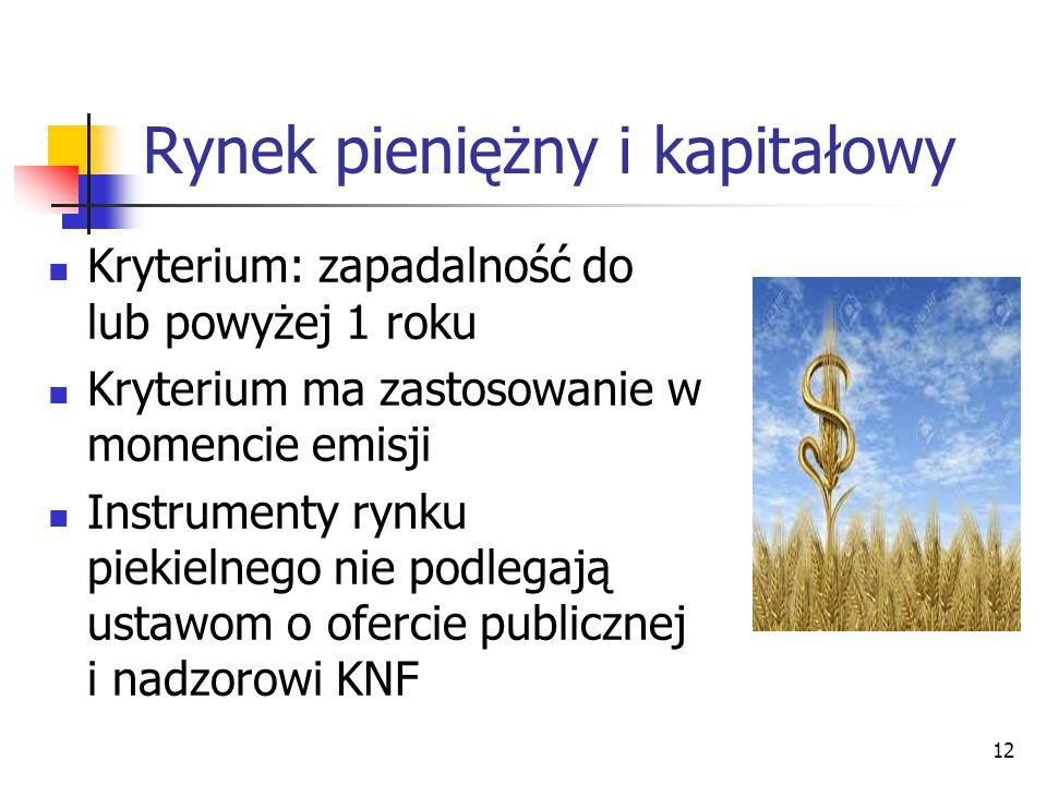 Rynek pieniężny i kapitałowy Kryterium: zapadalność do lub powyżej 1 roku Kryterium ma zastosowanie w momencie emisji Instrumenty rynku piekielnego nie podlegają ustawom o ofercie publicznej i nadzorowi KNF 12