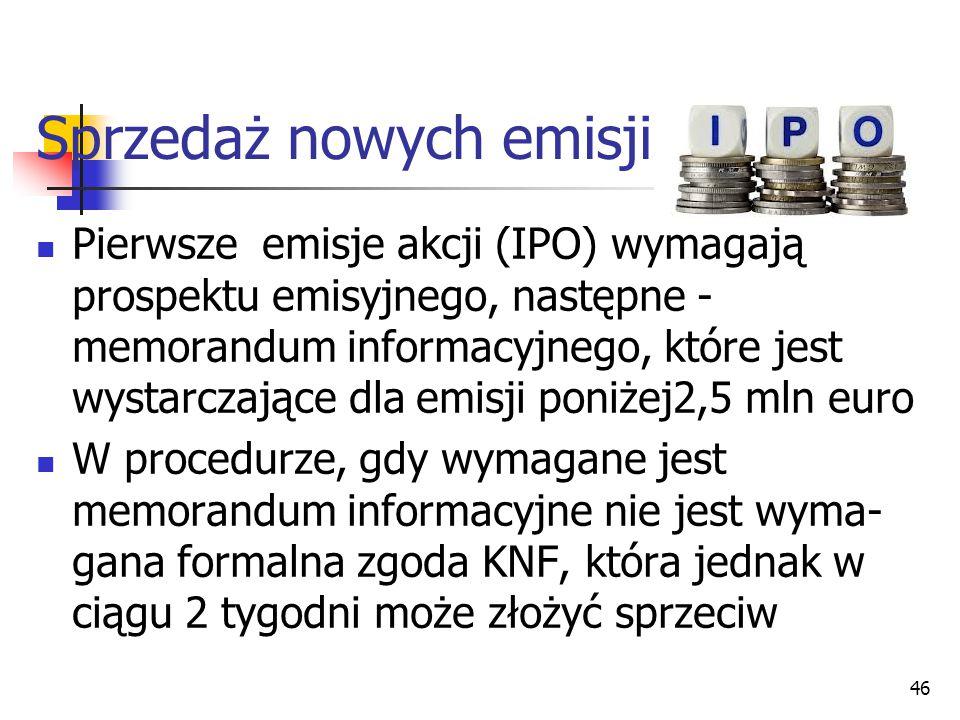 Sprzedaż nowych emisji 46 Pierwsze emisje akcji (IPO) wymagają prospektu emisyjnego, następne - memorandum informacyjnego, które jest wystarczające dla emisji poniżej2,5 mln euro W procedurze, gdy wymagane jest memorandum informacyjne nie jest wyma- gana formalna zgoda KNF, która jednak w ciągu 2 tygodni może złożyć sprzeciw