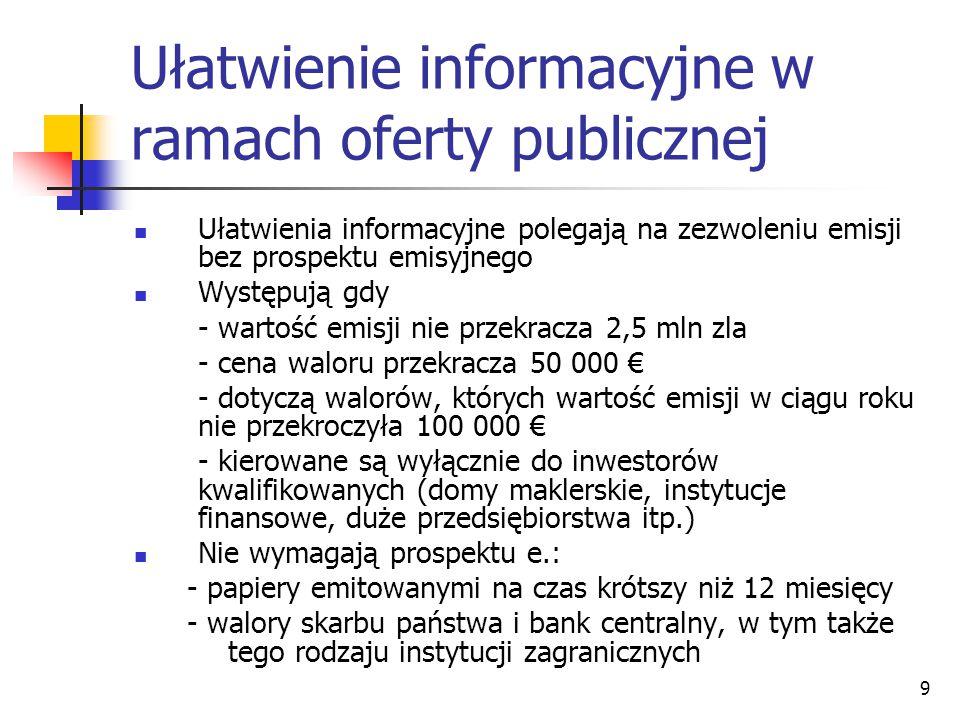 Ułatwienie informacyjne w ramach oferty publicznej Ułatwienia informacyjne polegają na zezwoleniu emisji bez prospektu emisyjnego Występują gdy - wartość emisji nie przekracza 2,5 mln zla - cena waloru przekracza 50 000 € - dotyczą walorów, których wartość emisji w ciągu roku nie przekroczyła 100 000 € - kierowane są wyłącznie do inwestorów kwalifikowanych (domy maklerskie, instytucje finansowe, duże przedsiębiorstwa itp.) Nie wymagają prospektu e.: - papiery emitowanymi na czas krótszy niż 12 miesięcy - walory skarbu państwa i bank centralny, w tym także tego rodzaju instytucji zagranicznych 9