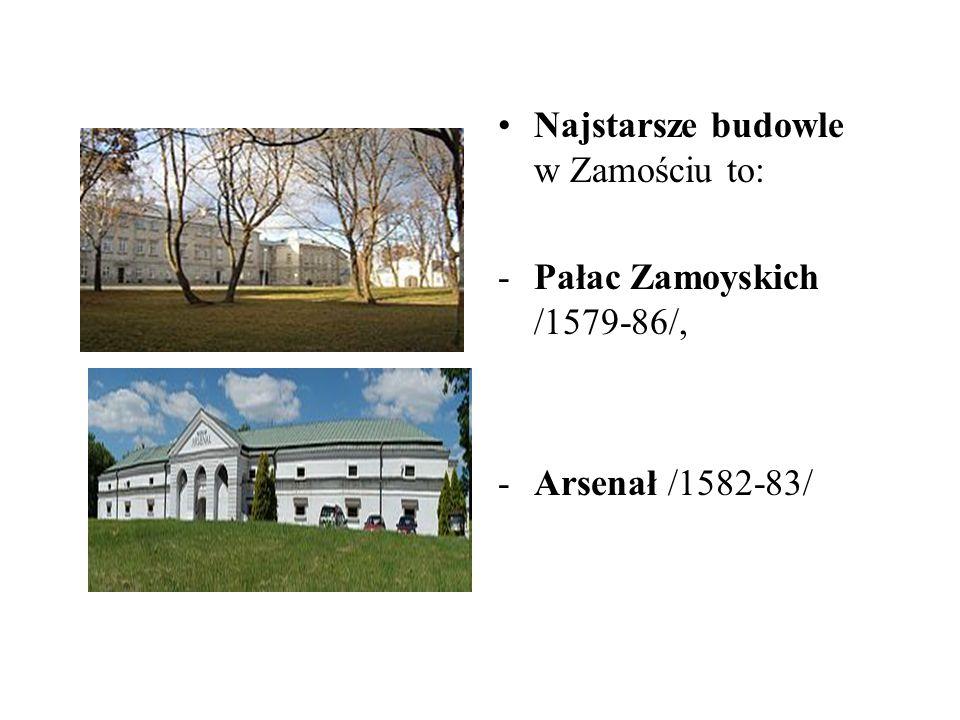Najstarsze budowle w Zamościu to: -Pałac Zamoyskich /1579-86/, -Arsenał /1582-83/