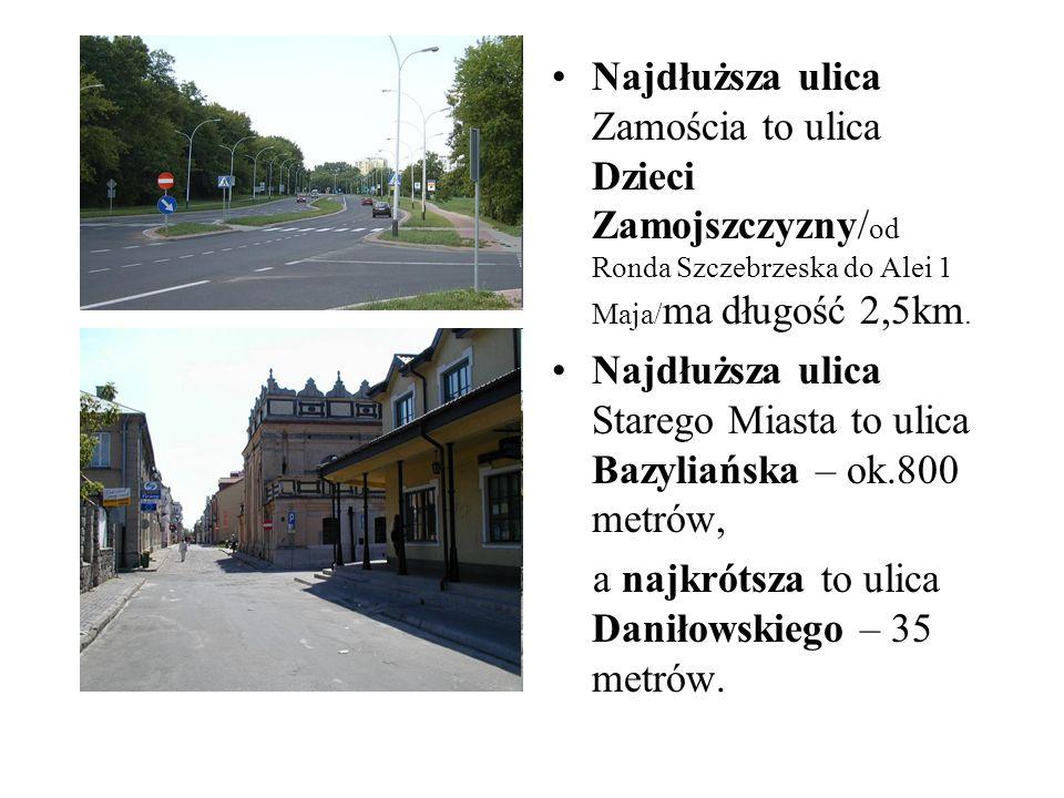 Najdłuższa ulica Zamościa to ulica Dzieci Zamojszczyzny/ od Ronda Szczebrzeska do Alei 1 Maja/ ma długość 2,5km. Najdłuższa ulica Starego Miasta to ul
