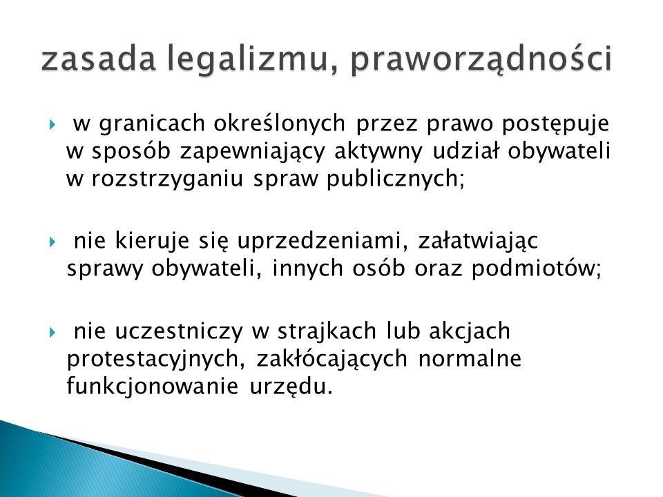  w granicach określonych przez prawo postępuje w sposób zapewniający aktywny udział obywateli w rozstrzyganiu spraw publicznych;  nie kieruje się up