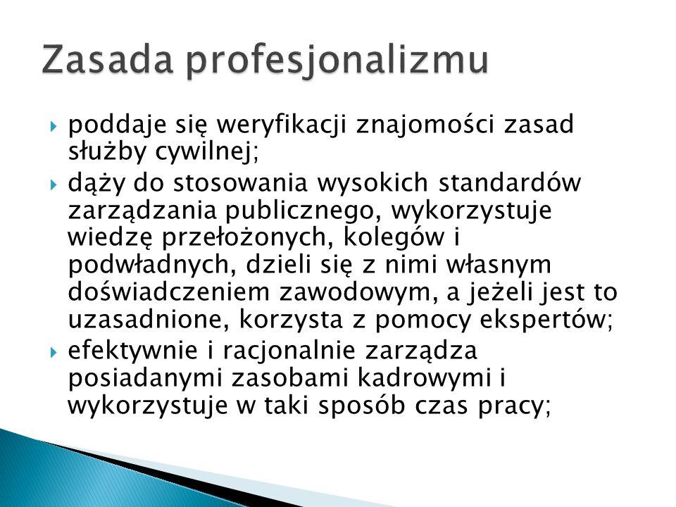 poddaje się weryfikacji znajomości zasad służby cywilnej;  dąży do stosowania wysokich standardów zarządzania publicznego, wykorzystuje wiedzę prze