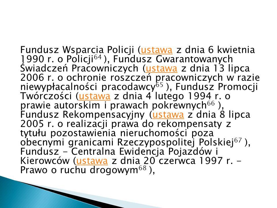 Fundusz Wsparcia Policji (ustawa z dnia 6 kwietnia 1990 r. o Policji 64 ), Fundusz Gwarantowanych Świadczeń Pracowniczych (ustawa z dnia 13 lipca 2006
