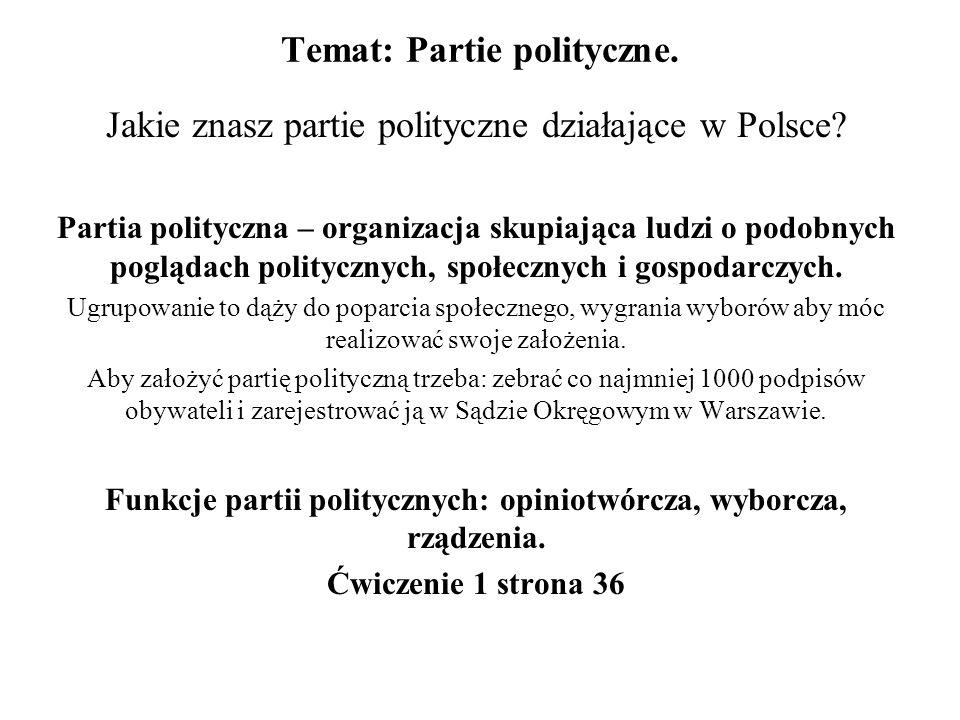Temat: Partie polityczne. Jakie znasz partie polityczne działające w Polsce? Partia polityczna – organizacja skupiająca ludzi o podobnych poglądach po
