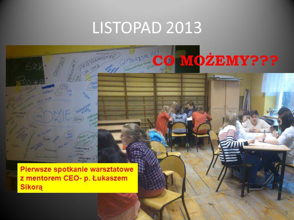 LISTOPAD 2013 CO MOŻEMY Pierwsze spotkanie warsztatowe z mentorem CEO- p. Łukaszem Sikorą