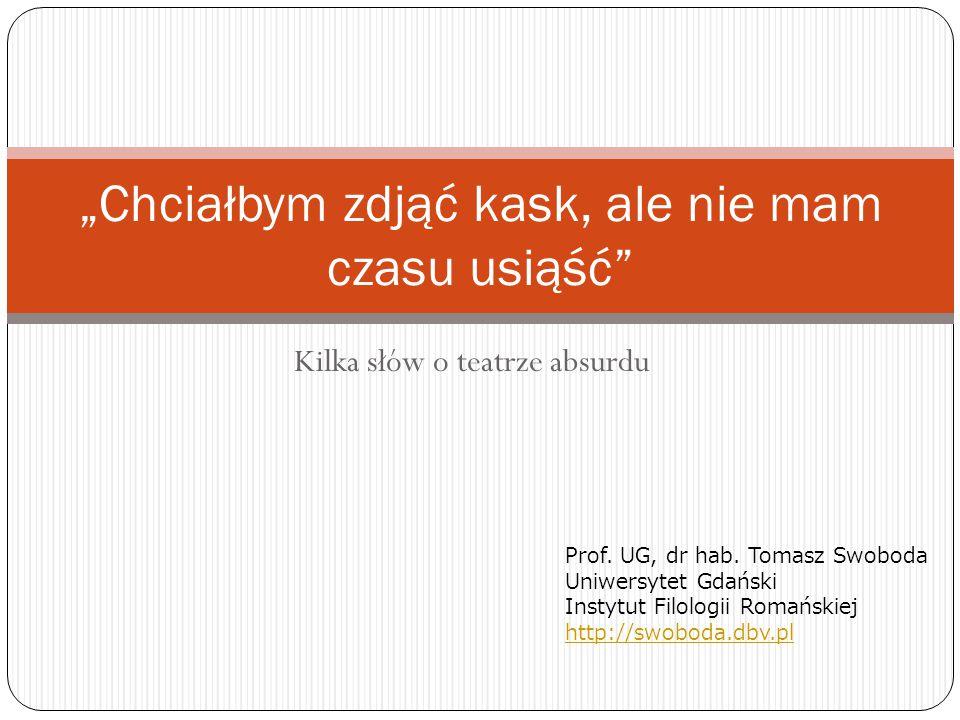 """Kilka słów o teatrze absurdu """"Chciałbym zdjąć kask, ale nie mam czasu usiąść"""" Prof. UG, dr hab. Tomasz Swoboda Uniwersytet Gdański Instytut Filologii"""