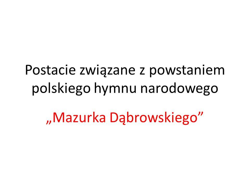 """Postacie związane z powstaniem polskiego hymnu narodowego """"Mazurka Dąbrowskiego"""