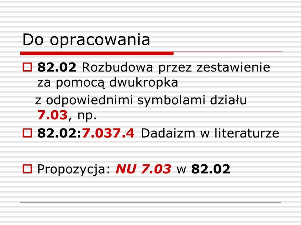 Do opracowania  82.02 Rozbudowa przez zestawienie za pomocą dwukropka z odpowiednimi symbolami działu 7.03, np.  82.02:7.037.4 Dadaizm w literaturze