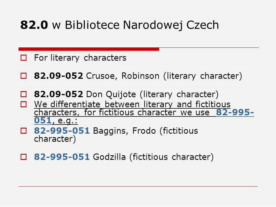 82.0 w Bibliotece Narodowej Czech  For literary characters  82.09-052 Crusoe, Robinson (literary character)  82.09-052 Don Quijote (literary character)  We differentiate between literary and fictitious characters, for fictitious character we use 82-995- 051, e.g.:  82-995-051 Baggins, Frodo (fictitious character)  82-995-051 Godzilla (fictitious character)