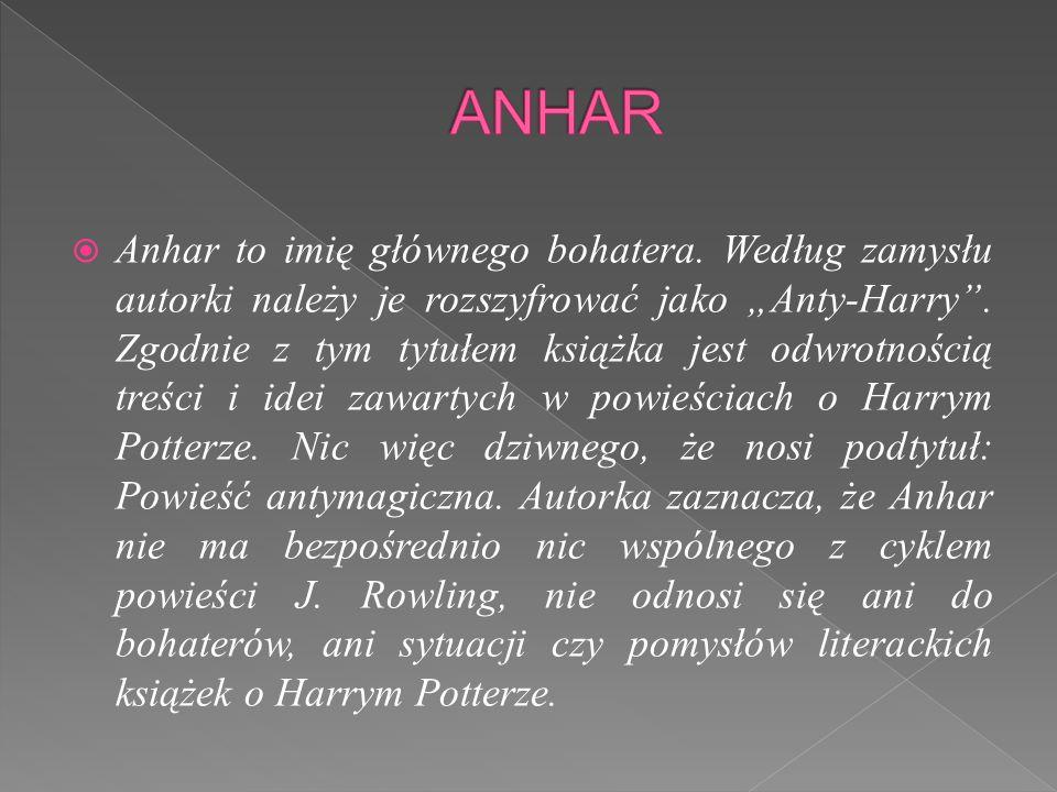 """ Anhar to imię głównego bohatera.Według zamysłu autorki należy je rozszyfrować jako """"Anty-Harry ."""