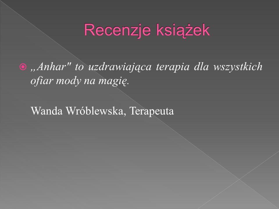 """ """"Anhar to uzdrawiająca terapia dla wszystkich ofiar mody na magię. Wanda Wróblewska, Terapeuta"""