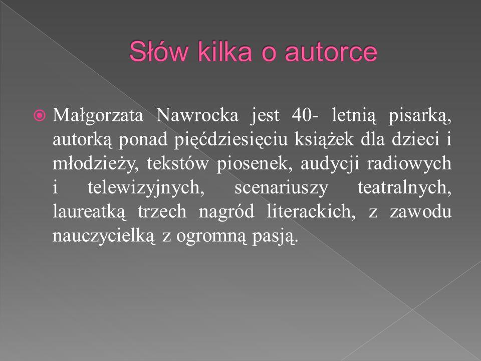  Małgorzata Nawrocka jest 40- letnią pisarką, autorką ponad pięćdziesięciu książek dla dzieci i młodzieży, tekstów piosenek, audycji radiowych i telewizyjnych, scenariuszy teatralnych, laureatką trzech nagród literackich, z zawodu nauczycielką z ogromną pasją.
