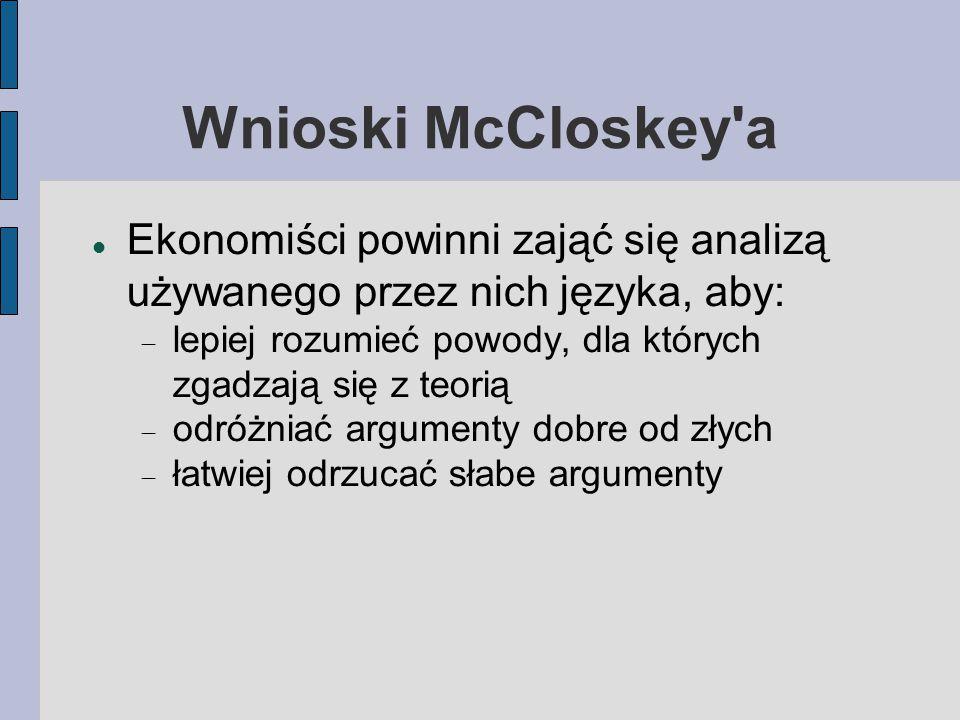 Wnioski McCloskey a Ekonomiści powinni zająć się analizą używanego przez nich języka, aby:  lepiej rozumieć powody, dla których zgadzają się z teorią  odróżniać argumenty dobre od złych  łatwiej odrzucać słabe argumenty