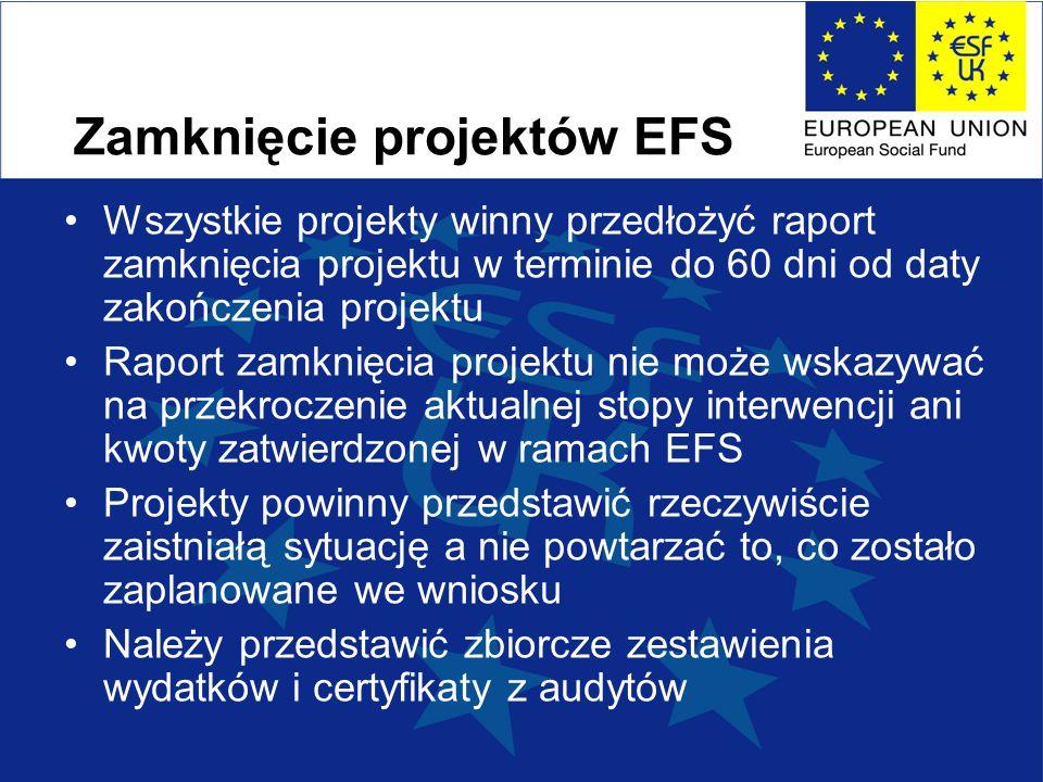 Zamknięcie projektów EFS Wszystkie projekty winny przedłożyć raport zamknięcia projektu w terminie do 60 dni od daty zakończenia projektu Raport zamknięcia projektu nie może wskazywać na przekroczenie aktualnej stopy interwencji ani kwoty zatwierdzonej w ramach EFS Projekty powinny przedstawić rzeczywiście zaistniałą sytuację a nie powtarzać to, co zostało zaplanowane we wniosku Należy przedstawić zbiorcze zestawienia wydatków i certyfikaty z audytów