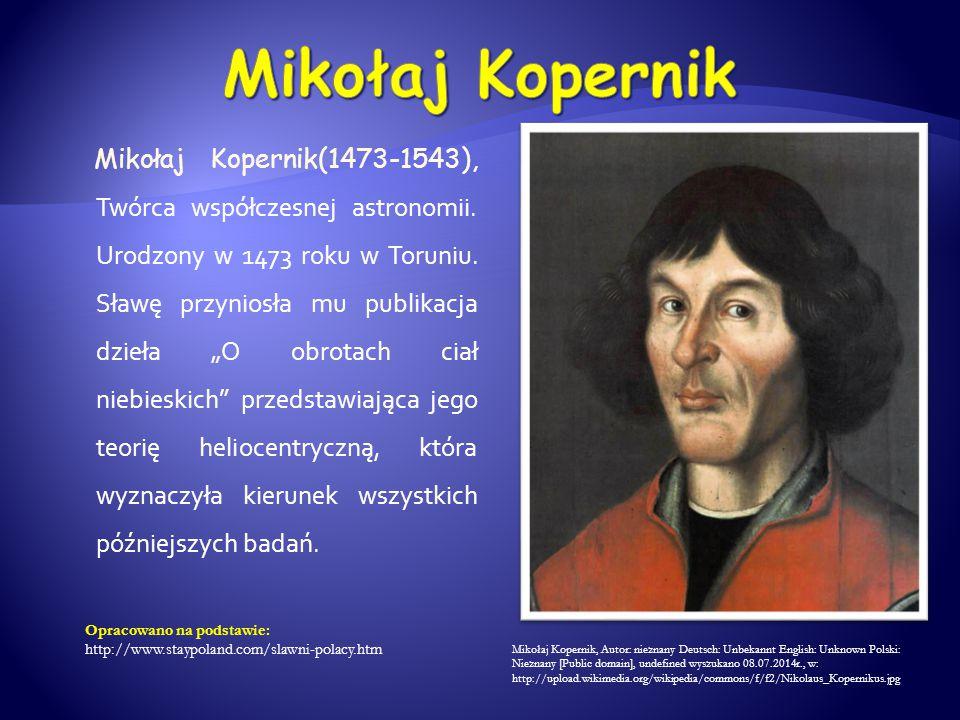 """Mikołaj Kopernik(1473-1543), Twórca współczesnej astronomii. Urodzony w 1473 roku w Toruniu. Sławę przyniosła mu publikacja dzieła """"O obrotach ciał ni"""
