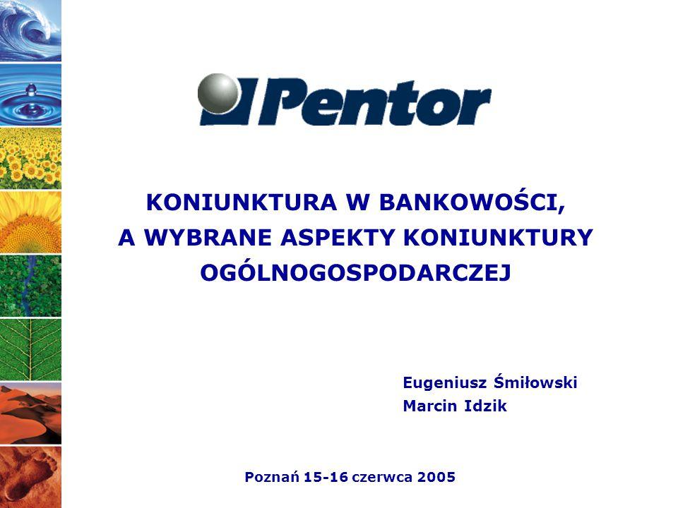 KONIUNKTURA W BANKOWOŚCI, A WYBRANE ASPEKTY KONIUNKTURY OGÓLNOGOSPODARCZEJ Eugeniusz Śmiłowski Marcin Idzik Poznań 15-16 czerwca 2005