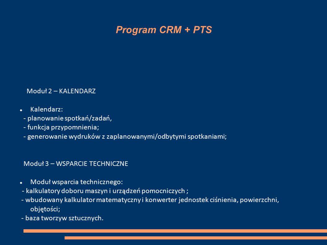 Program CRM + PTS Moduł 2 – KALENDARZ Kalendarz: - planowanie spotkań/zadań, - funkcja przypomnienia; - generowanie wydruków z zaplanowanymi/odbytymi spotkaniami; Moduł 3 – WSPARCIE TECHNICZNE Moduł wsparcia technicznego: - kalkulatory doboru maszyn i urządzeń pomocniczych ; - wbudowany kalkulator matematyczny i konwerter jednostek ciśnienia, powierzchni, objętości; - baza tworzyw sztucznych.