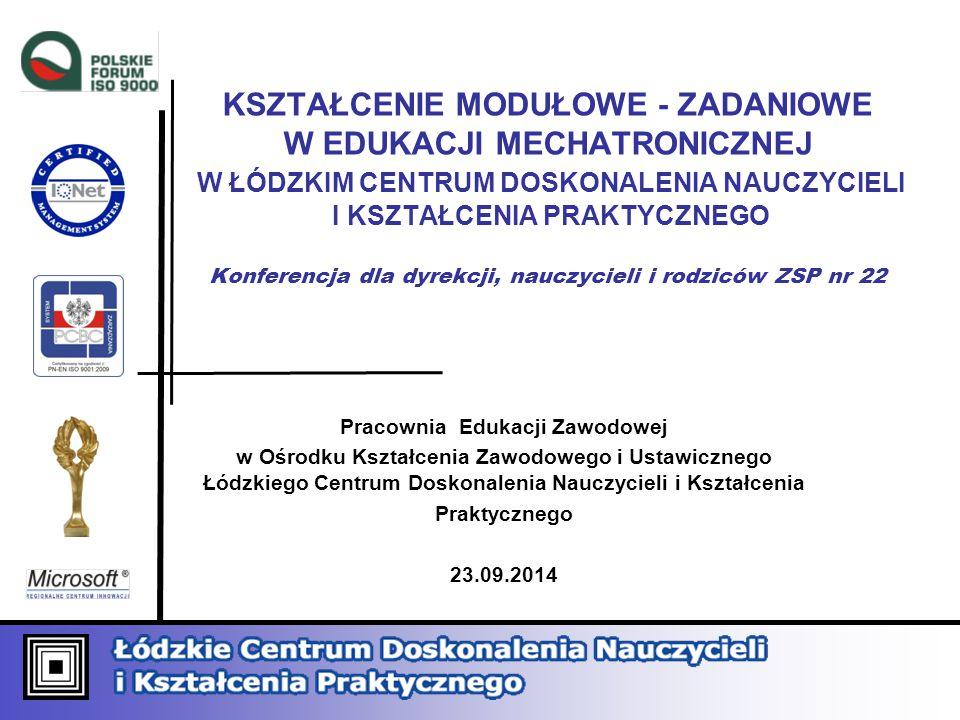 KSZTAŁCENIE MODUŁOWE - ZADANIOWE W EDUKACJI MECHATRONICZNEJ W ŁÓDZKIM CENTRUM DOSKONALENIA NAUCZYCIELI I KSZTAŁCENIA PRAKTYCZNEGO Konferencja dla dyrekcji, nauczycieli i rodziców ZSP nr 22 Pracownia Edukacji Zawodowej w Ośrodku Kształcenia Zawodowego i Ustawicznego Łódzkiego Centrum Doskonalenia Nauczycieli i Kształcenia Praktycznego 23.09.2014