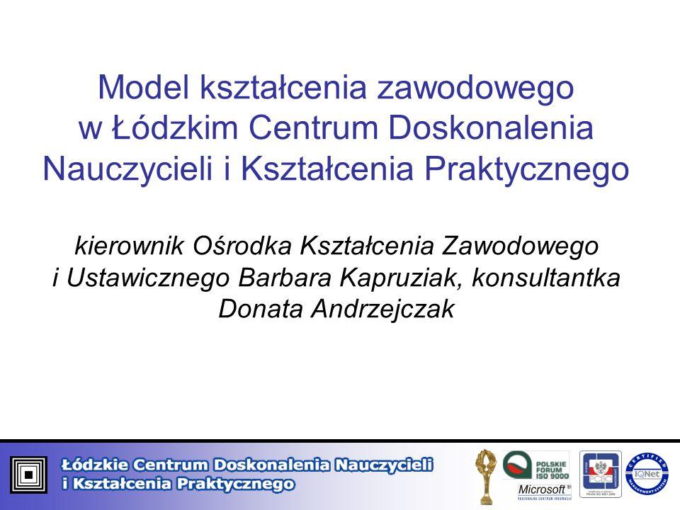 Model kształcenia zawodowego w Łódzkim Centrum Doskonalenia Nauczycieli i Kształcenia Praktycznego kierownik Ośrodka Kształcenia Zawodowego i Ustawicznego Barbara Kapruziak, konsultantka Donata Andrzejczak
