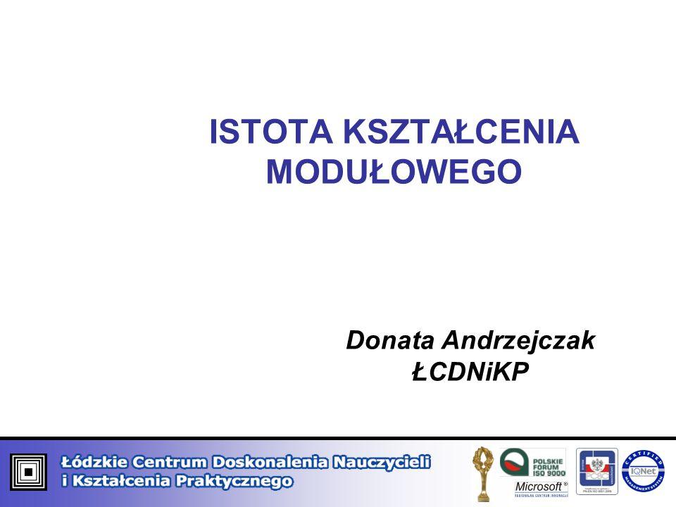 ISTOTA KSZTAŁCENIA MODUŁOWEGO Donata Andrzejczak ŁCDNiKP