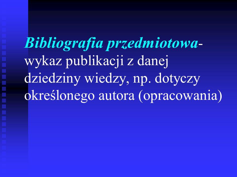 Bibliografia przedmiotowa - wykaz publikacji z danej dziedziny wiedzy, np. dotyczy określonego autora (opracowania)