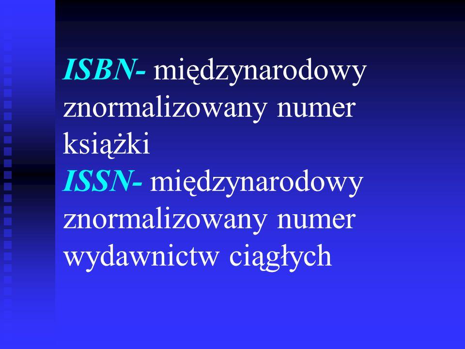 ISBN- międzynarodowy znormalizowany numer książki ISSN- międzynarodowy znormalizowany numer wydawnictw ciągłych