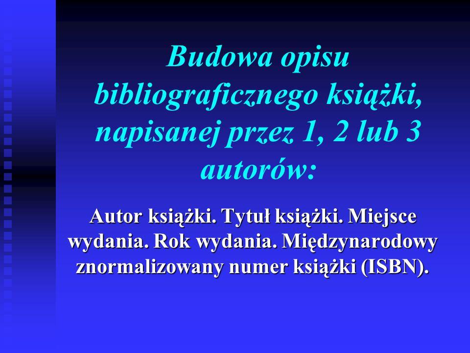 Budowa opisu bibliograficznego książki, napisanej przez 1, 2 lub 3 autorów: Autor książki. Tytuł książki. Miejsce wydania. Rok wydania. Międzynarodowy