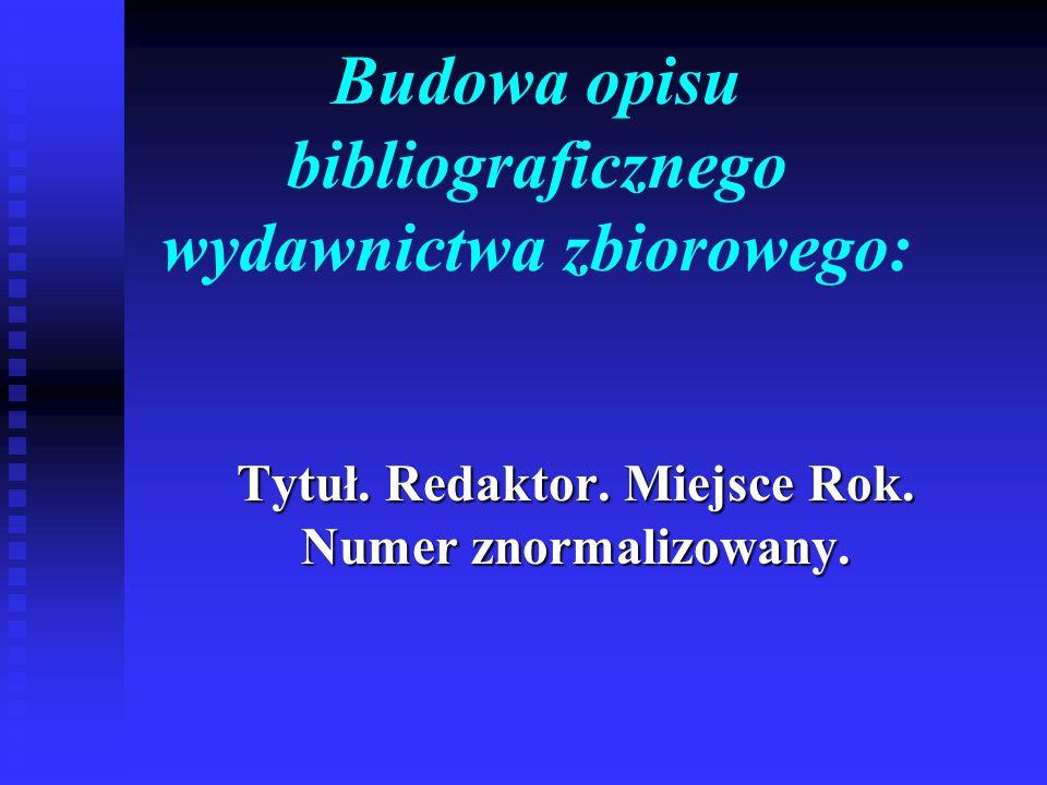 Budowa opisu bibliograficznego wydawnictwa zbiorowego: Tytuł. Redaktor. Miejsce Rok. Numer znormalizowany.